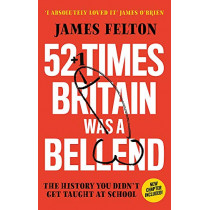 52 Times Britain was a Bellend: The History You Didn't Get Taught At School by James Felton, 9780751582895
