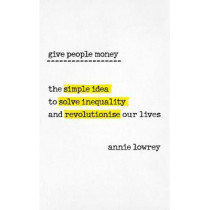 Give People Money: The simple idea to solve inequality and revolutionise our lives by Annie Lowrey, 9780753545775