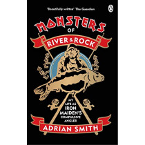 Monsters of River and Rock: My Life as Iron Maiden's Compulsive Angler by Adrian Smith, 9780753554081
