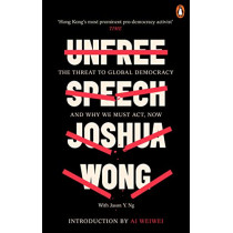 Unfree Speech: The Threat to Global Democracy and Why We Must Act, Now by Joshua Wong, 9780753554791