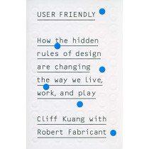 User Friendly: How the Hidden Rules of Design are Changing the Way We Live, Work & Play by Cliff Kuang, 9780753556641