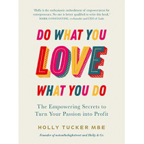 Do What You Love, Love What You Do: The Empowering Secrets to Turn Your Passion into Profit by Holly Tucker, 9780753558027
