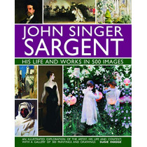 John Singer Sargent: His Life and Works in 500 Images: An illustrated exploration of the artist, his life and context, with a gallery of 300 paintings and drawings by Susie Hodge, 9780754832904