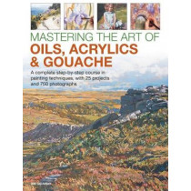 Mastering the Art of Oils, Acrylics & Gouache: A complete step-by-step course in painting techniques, with 25 projects and 750 photographs by Ian Sidaway, 9780754834472