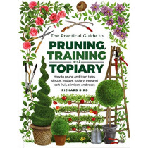 Practical Guide to Pruning, Training and Topiary: How to Prune and Train Trees, Shrubs, Hedges, Topiary, Tree and Soft Fruit, Climbers and Roses by Richard Bird, 9780754834564