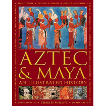 Aztec and Maya:  An Illustrated History: The definitive chronicle of the ancient peoples of Central America and Mexico - including the Aztec, Maya, Olmec, Mixtec, Toltec and Zapotec by Charles Phillips, 9780754834731