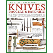 Knives, Daggers & Bayonets, the World Encyclopedia of: An authoritative history and visual directory of sharp-edged weapons and blades from around the world, with more than 700 photographs by Tobias Capwell, 9780754834847