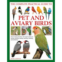 Keeping Pet & Aviary Birds, The Complete Practical Guide to: How to keep pet birds, with expert advice on buying, housing, feeding, handling, breeding and exhibiting by David Alderton, 9780754834885