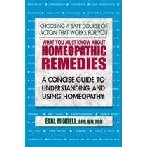 What You Must Know About Homeopathic Remedies: A Concise Guide to Understanding and Using Homeopathy by Earl L Mindell, 9780757004575