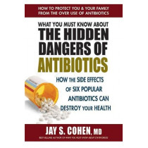 What You Must Know About the Hidden Dangers of Antibiotics: How the Side Effects of Six Popular Antibiotics Can Destroy Your Health by Jay S. Cohen, 9780757004698