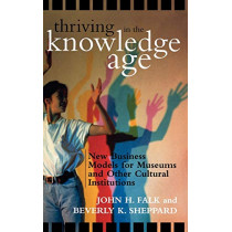 Thriving in the Knowledge Age: New Business Models for Museums and Other Cultural Institutions by John H. Falk, 9780759107571