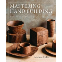 Mastering Hand Building: Techniques, Tips, and Tricks for Slabs, Coils, and More by Sunshine Cobb, 9780760352731