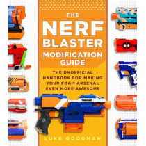 The Nerf Blaster Modification Guide: The Unofficial Handbook for Making Your Foam Arsenal Even More Awesome by Luke Goodman, 9780760357828