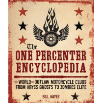 The One Percenter Encyclopedia: The World of Outlaw Motorcycle Clubs from Abyss Ghosts to Zombies Elite by Bill Hayes, 9780760360538