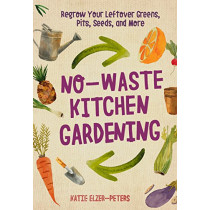 No-Waste Kitchen Gardening: Regrow Your Leftover Greens, Stalks, Seeds, and More by Katie Elzer-Peters, 9780760361603
