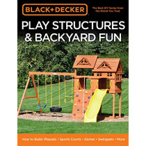 Black & Decker Play Structures & Backyard Fun: How to Build: Playsets - Sports Courts - Games - Swingsets - More by Editors of Cool Springs Press, 9780760363867