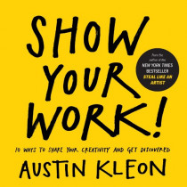 Show Your Work!: 10 Ways to Share Your Creativity and Get Discovered by Austin Kleon, 9780761178972