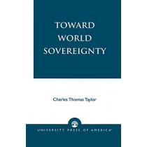 Toward World Sovereignty by Charles Thomas Taylor, 9780761824459