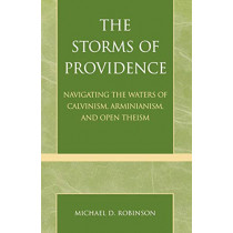 The Storms of Providence: Navigating the Waters of Calvinism, Arminianism, and Open Theism by Michael D. Robinson, 9780761827375