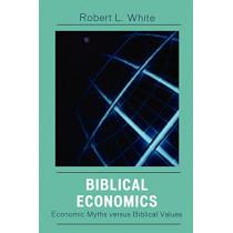 Biblical Economics: Economic Myths versus Biblical Values by Robert L. White, 9780761834441