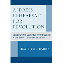 A 'Dress Rehearsal' For Revolution: John Trenchard and Thomas Gordon's Works in Eighteenth-Century British America by Heather Barry, 9780761838142