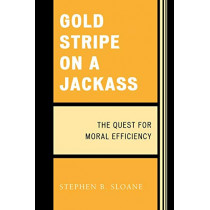 Gold Stripe on a Jackass: The Quest for Moral Efficiency by Stephen B. Sloane, 9780761840725