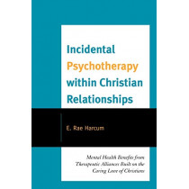 Incidental Psychotherapy within Christian Relationships: Mental Health Benefits from Therapeutic Alliances Built on the Caring Love of Christians by E. Rae Harcum, 9780761853978