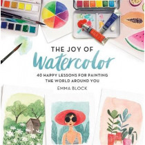 The Joy of Watercolor: 40 Happy Lessons for Painting the World Around You by Emma Block, 9780762463299