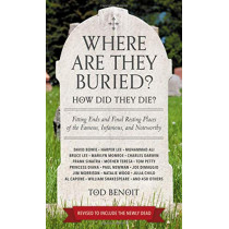 Where Are They Buried? (Revised & Updated for 2019): How Did They Die? Fitting Ends and Final Resting Places of the Famous, Infamous, and Noteworthy by Tod Benoit, 9780762466818