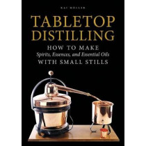 Tabletop Distilling: How to make Spirits, Essences and Essential Oils with Small Stills by ,Kai Moller, 9780764355110