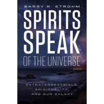 Spirit's Speak of the Universe: Extraterrestrials, Spirituality and Our Galaxy by Barry R. Strohm, 9780764355271
