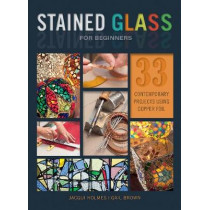 Stained Glass for Beginners: 33 Contemporary Projects Using Copper Foil by Jacqui Holmes, 9780764356292