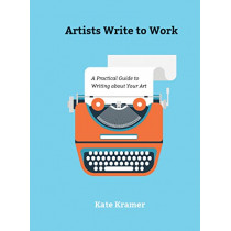 Artists Write to Work: A Practical Guide to Writing about Your Art by ,Kate Kramer, 9780764356490