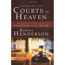 Accessing the Courts of Heaven: Positioning Yourself for Breakthrough and Answered Prayers by Robert Henderson, 9780768417401