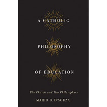A Catholic Philosophy of Education: The Church and Two Philosophers by Mario O. D'Souza, 9780773547711
