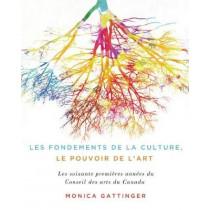Les fondements de la culture, le pouvoir de l'art: Les soixante premieres annees du Conseil des arts du Canada by Monica Gattinger, 9780773551626