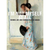 I'm Not Myself at All: Women, Art, and Subjectivity in Canada: Volume 25 by Kristina Huneault, 9780773553194