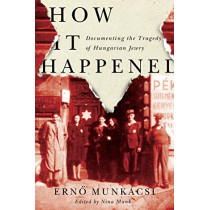How It Happened: Documenting the Tragedy of Hungarian Jewry by Erno Munkacsi, 9780773555129