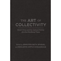 The Art of Collectivity: Social Circus and the Cultural Politics of a Post-Neoliberal Vision by Jennifer Beth Spiegel, 9780773557345