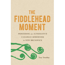 The Fiddlehead Moment: Pioneering an Alternative Canadian Modernism in New Brunswick by Tony Tremblay, 9780773559080