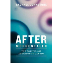 After Morgentaler: The Politics of Abortion in Canada by Rachael Johnstone, 9780774834391