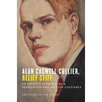 Alan Caswell Collier, Relief Stiff: An Artist's Letters from Depression-Era British Columbia by Peter Neary, 9780774834988