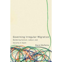 Governing Irregular Migration: Bordering Culture, Labour, and Security in Spain by David Moffette, 9780774836128