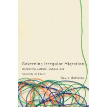 Governing Irregular Migration: Bordering Culture, Labour, and Security in Spain by David Moffette, 9780774836135