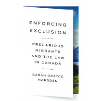Enforcing Exclusion: Precarious Migrants and the Law in Canada by Sarah Grayce Marsden, 9780774837736