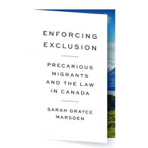 Enforcing Exclusion: Precarious Migrants and the Law in Canada by Sarah Grayce Marsden, 9780774837743