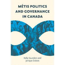 Metis Politics and Governance in Canada by Kelly Saunders, 9780774860758