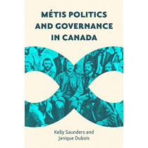 Metis Politics and Governance in Canada by Kelly Saunders, 9780774860765