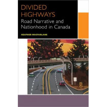 Divided Highways: Road Narrative and Nationhood in Canada by Heather Macfarlane, 9780776627731