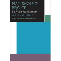 Man Should Rejoice, by Hugh MacLennan: A Critical Edition by Colin Hill, 9780776627991